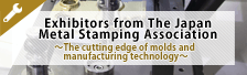 Exhibitors from The Japan Metal Stamping Association -The cutting edge of molds and manufacturing technology-